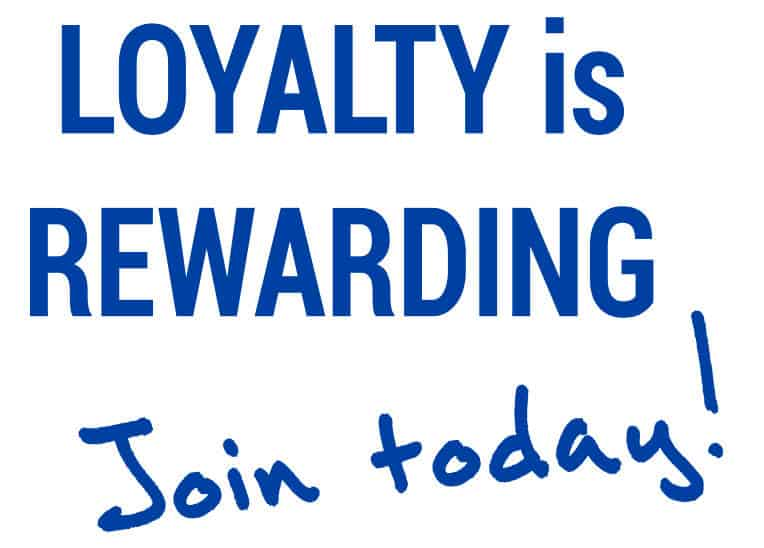 loyalty is rewarding. Join Today!